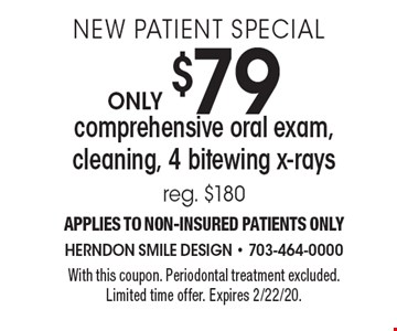 New Patient Special Only $79 comprehensive oral exam, cleaning, 4 bitewing x-rays. Reg. $180. Applies to NON-insured patients only. With this coupon. Periodontal treatment excluded. Limited time offer. Expires 2/22/20.
