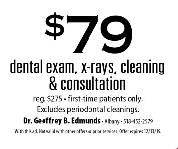 $79 dental exam, x-rays, cleaning & consultation reg. $275 - first-time patients only. Excludes periodontal cleanings.. With this ad. Not valid with other offers or prior services. Offer expires 12/13/19.