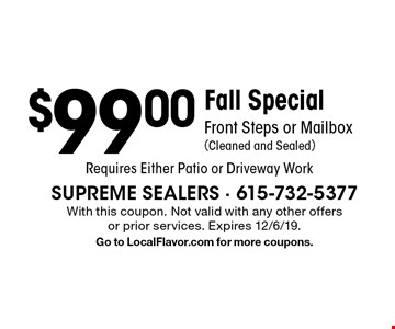 Fall Special$99.00Front Steps or Mailbox (Cleaned and Sealed) Requires Either Patio or Driveway Work. With this coupon. Not valid with any other offers or prior services. Expires 12/6/19. Go to LocalFlavor.com for more coupons.