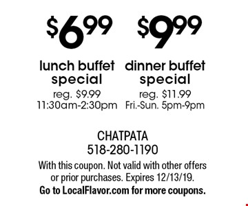 $9.99 dinner buffet special. Reg. $11.99 Fri.-Sun. 5pm-9pm. $6.99 lunch buffet special. Reg. $9.99 11:30am-2:30pm. With this coupon. Not valid with other offers or prior purchases. Expires 12/13/19. Go to LocalFlavor.com for more coupons.