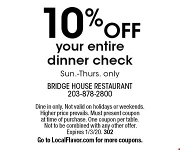 10% off your entire dinner check Sun.-Thurs. only. Dine in only. Not valid on holidays or weekends. Higher price prevails. Must present coupon at time of purchase. One coupon per table. Not to be combined with any other offer. Expires 1/3/20. 302Go to LocalFlavor.com for more coupons.