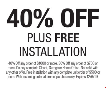 40% OFF Plus FREE INSTALLATION. 40% Off any order of $1000 or more. 30% Off any order of $700 or more. On any complete Closet, Garage or Home Office. Not valid with any other offer. Free installation with any complete unit order of $500 or more. With incoming order at time of purchase only. Expires 12/6/19.
