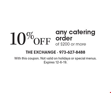 10% Off any catering order of $200 or more. With this coupon. Not valid on holidays or special menus.Expires 12-6-19.
