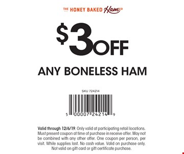 $3 OFF ANY BONELESS HAM. Valid through 12/6/19. Only valid at participating retail locations. Must present coupon at time of purchase in receive offer. May not be combined with any other offer. One coupon per person, per visit. While supplies last. No cash value. Valid on purchase only. Not valid on gift card or gift certificate purchase.