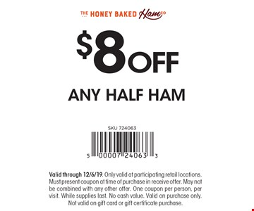 $8 OFF ANY HALF HAM. Valid through 12/6/19. Only valid at participating retail locations. Must present coupon at time of purchase in receive offer. May not be combined with any other offer. One coupon per person, per visit. While supplies last. No cash value. Valid on purchase only. Not valid on gift card or gift certificate purchase.