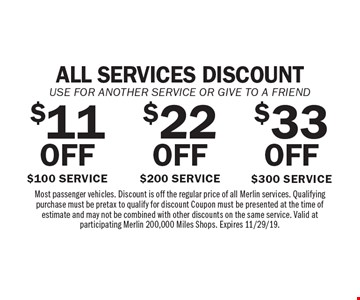 All services discount. Use for another service or give to a friend. $33 OFF $300 Service. $22 OFF $200 Service. $11 OFF $100 Service. Most passenger vehicles. Discount is off the regular price of all Merlin services. Qualifying purchase must be pretax to qualify for discount Coupon must be presented at the time of estimate and may not be combined with other discounts on the same service. Valid at participating Merlin 200,000 Miles Shops. Expires 11/29/19.