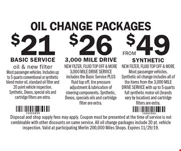 Oil Change Packages from $21. $49 Synthetic new filter, fluid top off & more Most passenger vehicles. Synthetic oil change includes all of the items from the 3,000 MILE DRIVE SERVICE with up to 5 quarts full synthetic motor oil (brands vary by location) and cartridge filters are extra. $26 3,000 mile drive new filter, fluid top off & more 3,000 MILE DRIVE SERVICE includes the Basic Service PLUS fluid top off, tire pressure adjustment & lubrication of steering components. Synthetic, Dexos, specials oils and cartridge filter are extra. $21 Basic Service oil & new filter Most passenger vehicles. Includes up to 5 quarts conventional or synthetic blend motor oil, standard oil filter and 20 point vehicle inspection. Synthetic, Dexos, special oils and cartridge filters are extra. Disposal and shop supply fees may apply. Coupon must be presented at the time of service is not combinable with other discounts on same service. All oil change packages include 20 pt. vehicle inspection. Valid at participating Merlin 200,000 Miles Shops. Expires 11/29/19.
