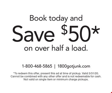 Book today and Save $50* on over half a load. *To redeem this offer, present this ad at time of pickup. Valid 3/31/20. Cannot be combined with any other offer and is not redeemable for cash. Not valid on single item or minimum charge pickups.