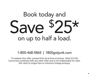 Book today andSave $25* on up to half a load.. *To redeem this offer, present this ad at time of pickup. Valid 3/31/20. Cannot be combined with any other offer and is not redeemable for cash. Not valid on single item or minimum charge pickups.