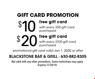 GIFT CARD PROMOTION Free $10 gift card with every $50 gift card purchased OR free $20 gift card with every $100 gift card purchased. Promotional gift card valid Jan 1, 2020 or after. Not valid with any other promotions. Some restrictions may apply. Expires 11/29/19.