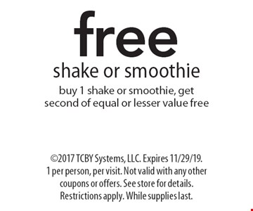 freeshake or smoothiebuy 1 shake or smoothie, get second of equal or lesser value free. ©2017 TCBY Systems, LLC. Expires 11/29/19. 1 per person, per visit. Not valid with any other coupons or offers. See store for details. Restrictions apply. While supplies last.