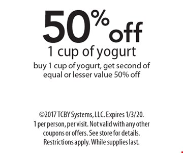 50% off 1 cup of yogurt. Buy 1 cup of yogurt, get second of equal or lesser value 50% off. 2017 TCBY Systems, LLC. Expires 1/3/20. 1 per person, per visit. Not valid with any other coupons or offers. See store for details. Restrictions apply. While supplies last.