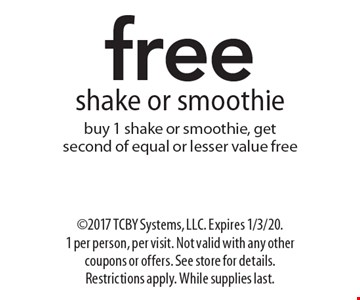 Free shake or smoothie. Buy 1 shake or smoothie, get second of equal or lesser value free. 2017 TCBY Systems, LLC. Expires 1/3/20. 1 per person, per visit. Not valid with any other coupons or offers. See store for details. Restrictions apply. While supplies last.