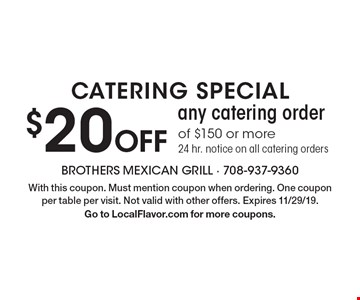 Catering special $20 Off any catering order of $150 or more. 24 hr. notice on all catering orders. With this coupon. Must mention coupon when ordering. One coupon per table per visit. Not valid with other offers. Expires 11/29/19.Go to LocalFlavor.com for more coupons.