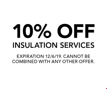 10% OFF INSULATION SERVICES. EXPIRATION 12/6/19. CANNOT BE COMBINED WITH ANY OTHER OFFER.
