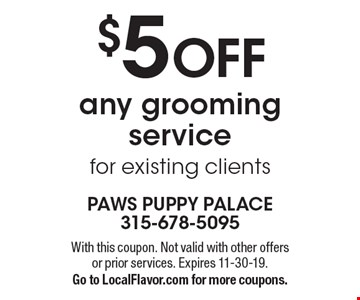$5 OFF any grooming service for existing clients. With this coupon. Not valid with other offers or prior services. Expires 11-30-19. Go to LocalFlavor.com for more coupons.