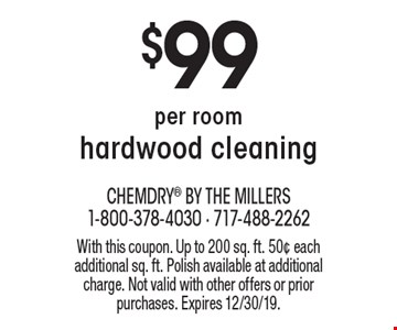 $99 per room hardwood cleaning. With this coupon. Up to 200 sq. ft. 50¢ each additional sq. ft. Polish available at additional charge. Not valid with other offers or prior purchases. Expires 12/30/19.