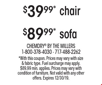 $39.99* chair. $89.99* sofa. *With this coupon. Prices may vary with size & fabric type. Fuel surcharge may apply. $89.99 min. applies. Prices may vary with condition of furniture. Not valid with any other offers. Expires 12/30/19.