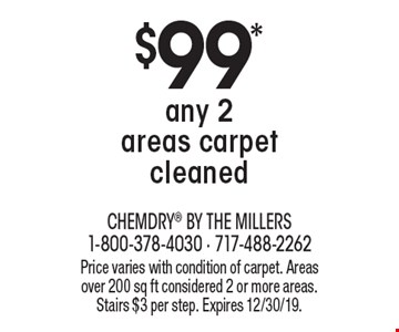 $99* any 2 areas carpet cleaned. Price varies with condition of carpet. Areas over 200 sq ft considered 2 or more areas. Stairs $3 per step. Expires 12/30/19.