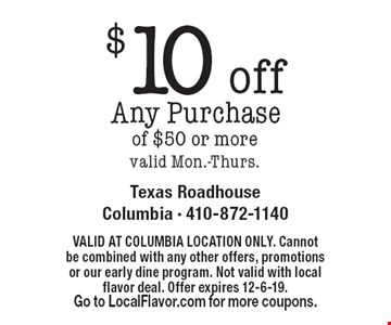 $10 off Any Purchase of $50 or more. Valid Mon.-Thurs. Valid At Columbia Location Only. Cannot be combined with any other offers, promotions or our early dine program. Not valid with local flavor deal. Offer expires 12-6-19. Go to LocalFlavor.com for more coupons.