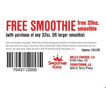 Free 32 oz. smoothie with purchase of any 32 oz. or larger smoothie. Some restrictions may apply. Valid only at listed participating locations. Excludes extras and enhancers. Not valid with kid's cups or any other offer, including $5 Friday. Altered coupons not honored. One per person. No cash value. Sales tax extra. 2019 Smoothie King Franchisees, Inc. Expires 1/31/20.