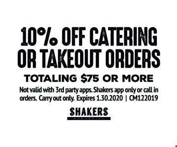 10% Off catering or takeout orders. Totaling $75 or more. Not valid with 3rd party apps. Shakers app only or call in orders. Carry out only. Expires01/30/20. CM122019