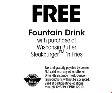 FREE Fountain Drinkwith purchase of Wisconsin Butter Steakburger 'n Fries. Tax and gratuity payable by bearer. Not valid with any other offer or Drive-Thru combo meal. Coupon reproductions will not be accepted. Valid at participating locations through 12/6/19. CPN# 12219