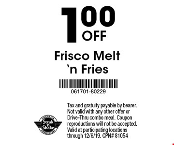 1.00 Off Frisco Melt'n Fries. Tax and gratuity payable by bearer. Not valid with any other offer or Drive-Thru combo meal. Coupon reproductions will not be accepted. Valid at participating locations through 12/6/19. CPN# 81054