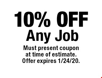 10% OFF Any Job. Must present couponat time of estimate.Offer expires 1/24/20.