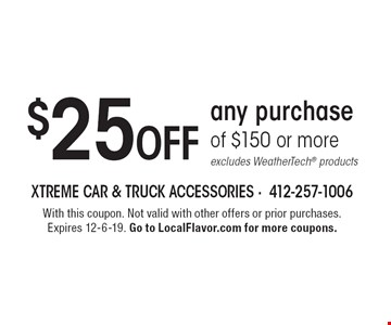$25 Off any purchase of $150 or more excludes WeatherTech® products. With this coupon. Not valid with other offers or prior purchases. Expires 12-6-19. Go to LocalFlavor.com for more coupons.