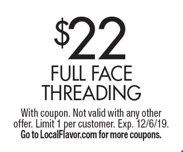 $22 Full Face Threading. With coupon. Not valid with any other offer. Limit 1 per customer. Exp. 12/6/19. Go to LocalFlavor.com for more coupons.