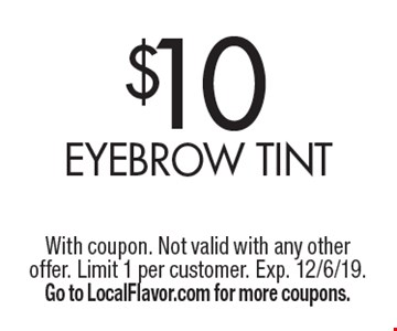 $10 eyebrow tint. With coupon. Not valid with any other offer. Limit 1 per customer. Exp. 12/6/19. Go to LocalFlavor.com for more coupons.