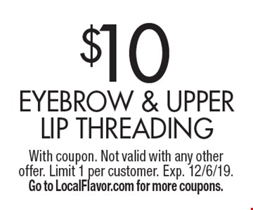 $10 eyebrow & upper lip threading. With coupon. Not valid with any other offer. Limit 1 per customer. Exp. 12/6/19. Go to LocalFlavor.com for more coupons.