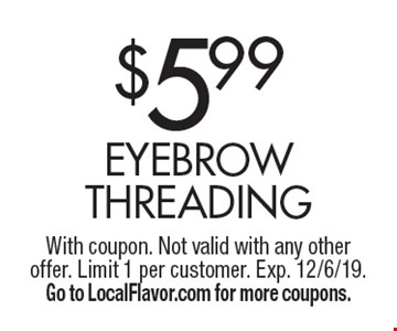 $5.99 Eyebrow Threading. With coupon. Not valid with any other offer. Limit 1 per customer. Exp. 12/6/19. Go to LocalFlavor.com for more coupons.