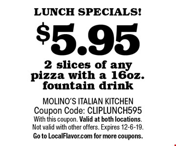 LUNCH SPECIALS! $5.95 2 slices of any pizza with a 16oz. fountain drink. Coupon Code: CLIPLUNCH595With this coupon. Valid at both locations. Not valid with other offers. Expires 12-6-19.Go to LocalFlavor.com for more coupons.