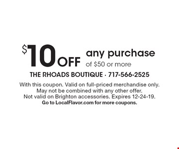 $10 off any purchase of $50 or more. With this coupon. Valid on full-priced merchandise only. May not be combined with any other offer. Not valid on Brighton accessories. Expires 12-24-19. Go to LocalFlavor.com for more coupons.