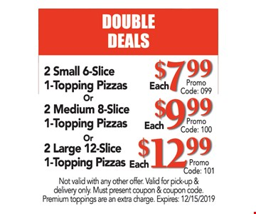 2 small 6-slice 1-topping pizzas $7.99 or 2 medium 8-slice 1-topping pizzas $9.99 or 2 large 12-slice 1-topping pizzas $12.99. Not valid with any other offer. Valid for pick-up & delivery only. Must present coupon & coupon code. Premium toppings are an extra charge. Expires:12/15/19