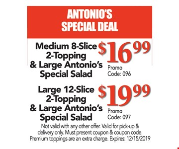 Antonio's special deal. Medium 8-slice 2-topping & large Antonio's special salad $16.99. Large 12-Slice 2-topping & large Antonio's special salad $19.99. Not valid with any other offer. Valid for pick-up & delivery only. Must present coupon & coupon code. Premium toppings are an extra charge. Expires:12/15/19