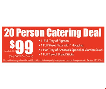 20 person catering deal. $99 1 Full tray of rigatoni, 1 full sheet pizza with 1-topping, 1 half tray of antonio's special or garden salad & 1 full tray of bread sticks. Not valid with any other offer. Valid for pick-up & delivery only. Must present coupon & coupon code. Expires:12/15/19