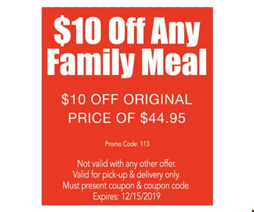 $10 off any family meal. $10 off original price of $44.95 Not valid with any other offer. Valid for pick-up & delivery only. Must present coupon & coupon code. Expires:12/15/19