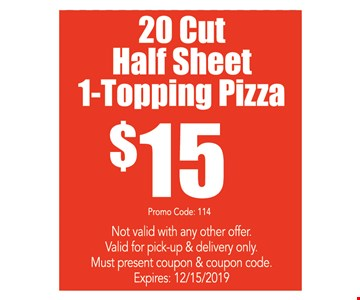 20 cut half sheet 1-topping pizza $15. Not valid with any other offer. Valid for pick-up & delivery only. Must present coupon & coupon code. Expires:12/15/19