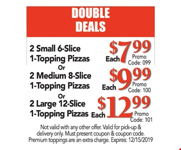 DOUBLE DEALS. 2 Small 6-Slice 1-Topping Pizzas $7.99 Promo code: 099 or 2 Medium 8-Slice 1-Topping Pizzas $9.99 Promo code: 100 or 2 Large 12-Slice 1-Topping Pizzas $12.99 Promo code: 101. Not valid with any other offer. Valid for pick-up & delivery only. Must present coupon & coupon code. Premium toppings are an extra charge. Expires:12/15/19