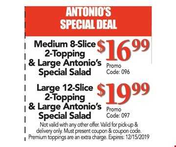 ANTONIO'S SPECIAL DEAL. Medium 8-Slice 2-Topping & Large Antonio's Special Salad $16.99 Promo code: 096. Large 12-Slice 2-Topping & Large Antonio's Special Salad $19.99 Promo code: 097 Not valid with any other offer. Valid for pick-up & delivery only. Must present coupon & coupon code. Premium toppings are an extra charge. Expires:12/15/19