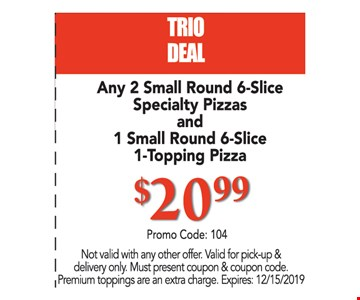 TRIO DEAL. Any 2 Small 6-Slice Specialty Pizzas and 1 Small 6-Slice 1-Topping Pizza $20.99 promo code: 104. Not valid with any other offer. Valid for pick-up & delivery only. Must present coupon & coupon code. Premium toppings are an extra charge. Expires:12/15/19
