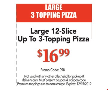 LARGE 3 TOPPING PIZZA. Large 12-Slice Up To 3-Topping Pizza $16.99. Promo code: 098. Not valid with any other offer. Valid for pick-up & delivery only. Must present coupon & coupon code. Premium toppings are an extra charge. Expires:12/15/19