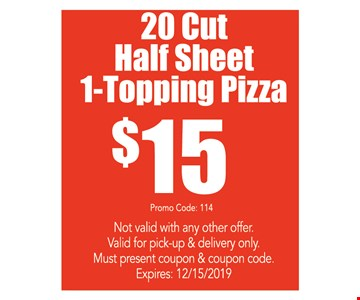 20 Cut Half Sheet 1-Topping Pizza $15 Promo code: 114. Not valid with any other offer. Valid for pick-up & delivery only. Must present coupon & coupon code. Expires:12/15/19