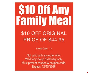 $10 Off any family meal. $10 Off original price of $44.95 Promo code: 113. Not valid with any other offer. Valid for pick-up & delivery only. Must present coupon & coupon code. Expires:12/15/19