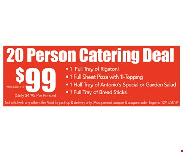 20 Person Catering Deal. $99 Promo code: 115. 1 Full Tray of Rigatoni - 1 Full Sheet Pizza with 1-Topping - 1 Half Tray of Antonio's Special or Garden Salad - 1 Full Tray of Bread Sticks . Not valid with any other offer. Valid for pick-up & delivery only. Must present coupon & coupon code. Expires:12/15/19
