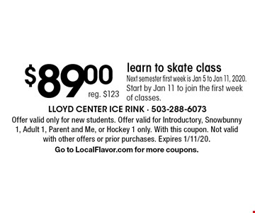 $89.00 reg. $123 learn to skate class Next semester first week is Jan 5 to Jan 11, 2020.Start by Jan 11 to join the first week of classes.. Offer valid only for new students. Offer valid for Introductory, Snowbunny 1, Adult 1, Parent and Me, or Hockey 1 only. With this coupon. Not valid with other offers or prior purchases. Expires 1/11/20.Go to LocalFlavor.com for more coupons.