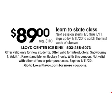 $89.00, reg. $110. learn to skate class. Next session starts 1/5 thru 1/11 Sign up by 1/11/20 to catch the first week of classes. Offer valid only for new students. Offer valid for Introductory, Snowbunny 1, Adult 1, Parent and Me, or Hockey 1 only. With this coupon. Not valid with other offers or prior purchases. Expires 1/11/20. Go to LocalFlavor.com for more coupons.